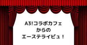 【A3!】コラボカフェからのエーステライビュ観劇!2.5次元も悪くなかった