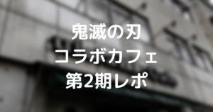 【鬼滅の刃】コラボカフェ第2期レポート!メニュー一部変更&新システムが登場【コラボカフェはしご後編】