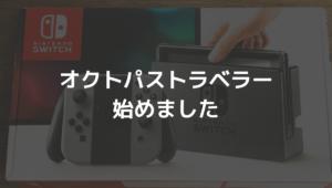 【オクトパストラベラー】1年遅れでプレイ開始!
